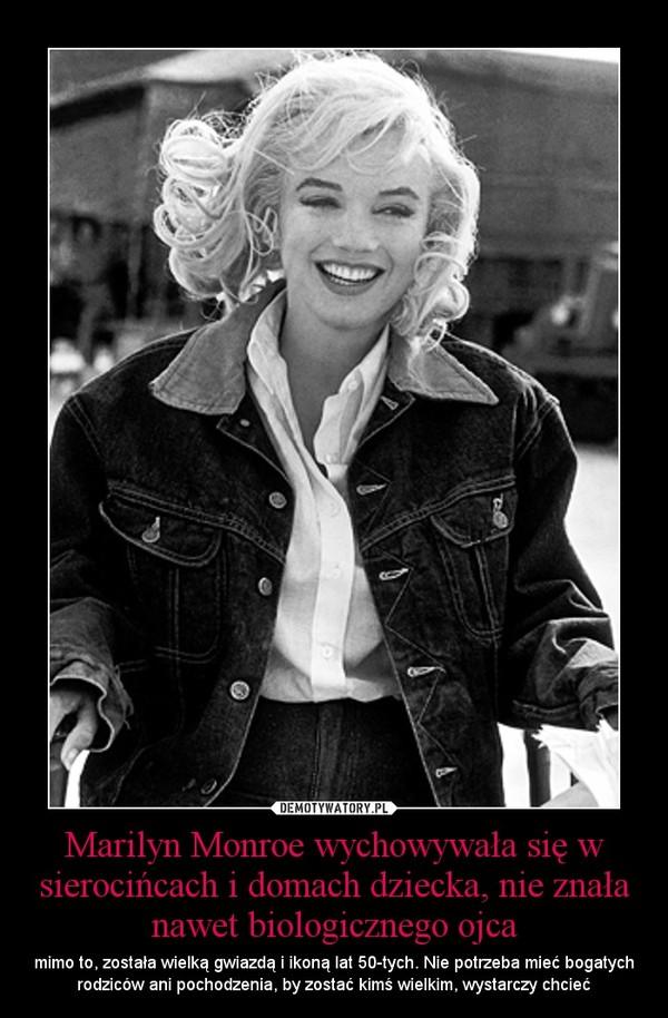 Marilyn Monroe wychowywała się w sierocińcach i domach dziecka, nie znała nawet biologicznego ojca – mimo to, została wielką gwiazdą i ikoną lat 50-tych. Nie potrzeba mieć bogatych rodziców ani pochodzenia, by zostać kimś wielkim, wystarczy chcieć