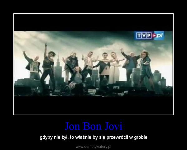 Jon Bon Jovi – gdyby nie żył, to właśnie by się przewrócił w grobie