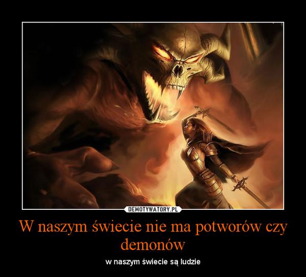 W naszym świecie nie ma potworów czy demonów – w naszym świecie są ludzie