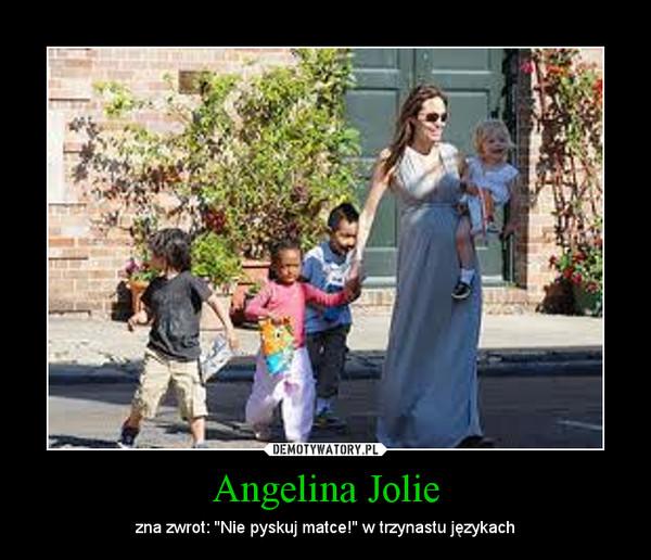 Angelina Jolie – zna zwrot: ''Nie pyskuj matce!'' w trzynastu językach
