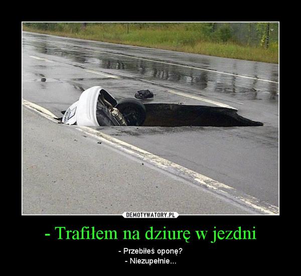 - Trafiłem na dziurę w jezdni – - Przebiłeś oponę?- Niezupełnie...