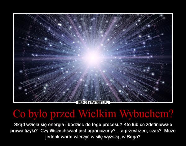 Co było przed Wielkim Wybuchem? – Skąd wzięła się energia i bodziec do tego procesu? Kto lub co zdefiniowało prawa fizyki?  Czy Wszechświat jest ograniczony? ...a przestrzeń, czas?  Może jednak warto wierzyć w siłę wyższą, w Boga?