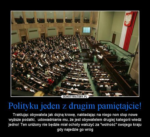 Polityku jeden z drugim pamiętajcie!