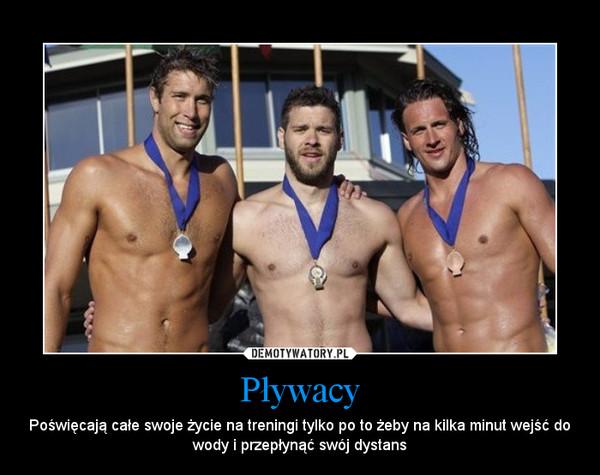 Pływacy – Poświęcają całe swoje życie na treningi tylko po to żeby na kilka minut wejść do wody i przepłynąć swój dystans