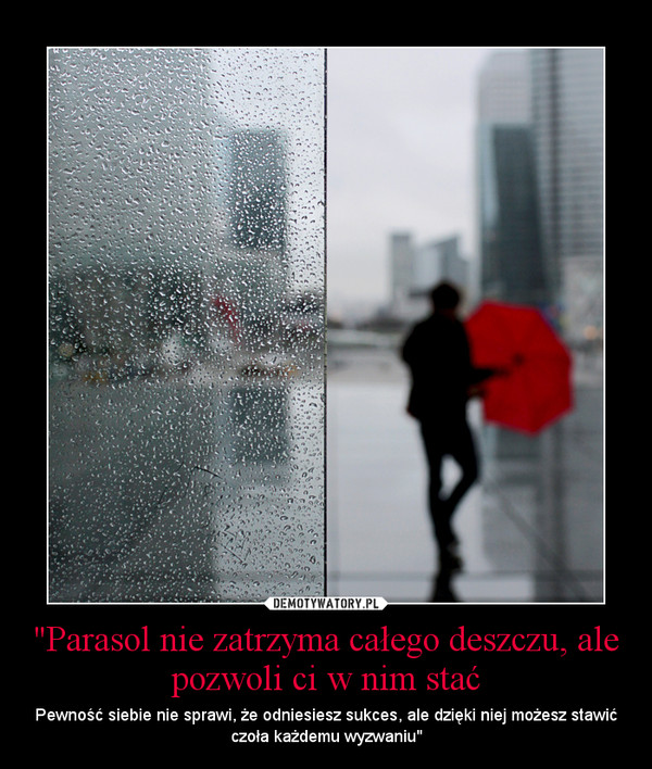 """""""Parasol nie zatrzyma całego deszczu, ale pozwoli ci w nim stać – Pewność siebie nie sprawi, że odniesiesz sukces, ale dzięki niej możesz stawić czoła każdemu wyzwaniu"""""""