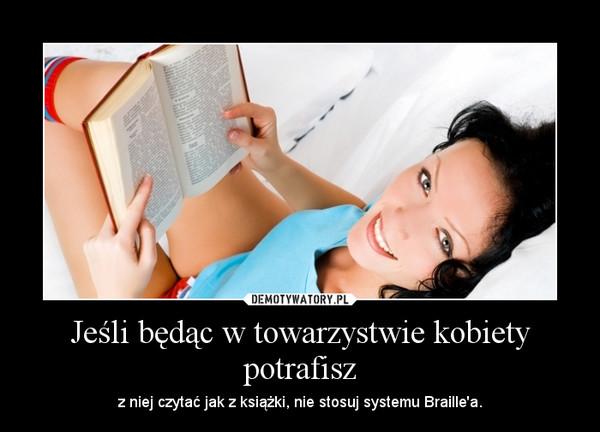 Jeśli będąc w towarzystwie kobiety potrafisz – z niej czytać jak z książki, nie stosuj systemu Braille'a.