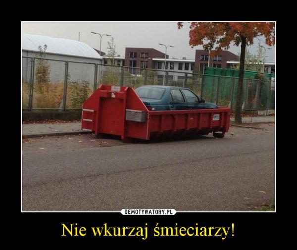 Nie wkurzaj śmieciarzy! –