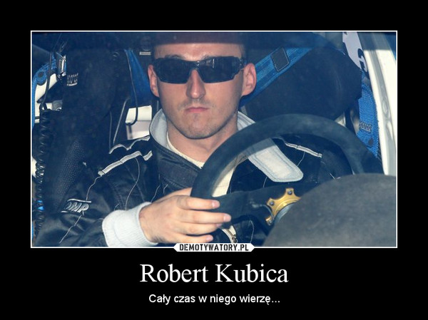 Robert Kubica – Cały czas w niego wierzę...