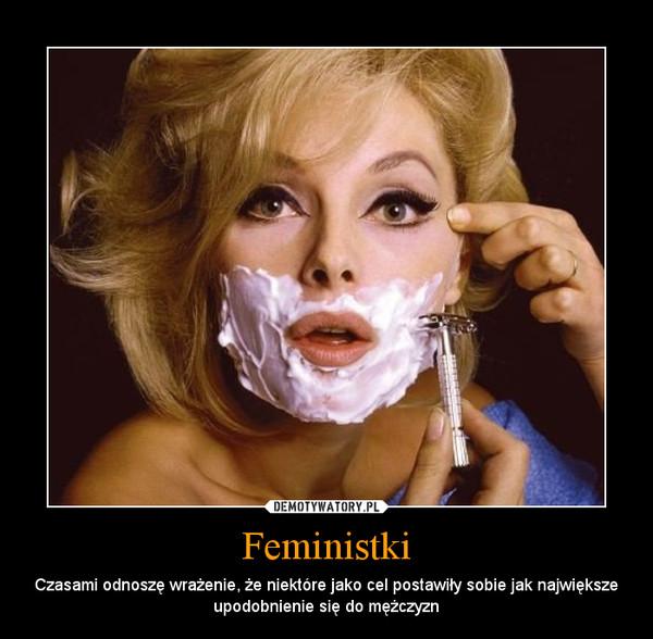 Feministki – Czasami odnoszę wrażenie, że niektóre jako cel postawiły sobie jak największe upodobnienie się do mężczyzn