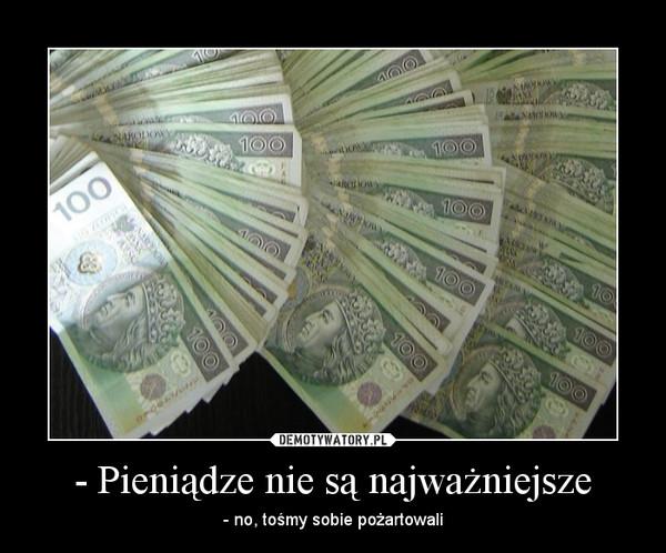 - Pieniądze nie są najważniejsze – - no, tośmy sobie pożartowali