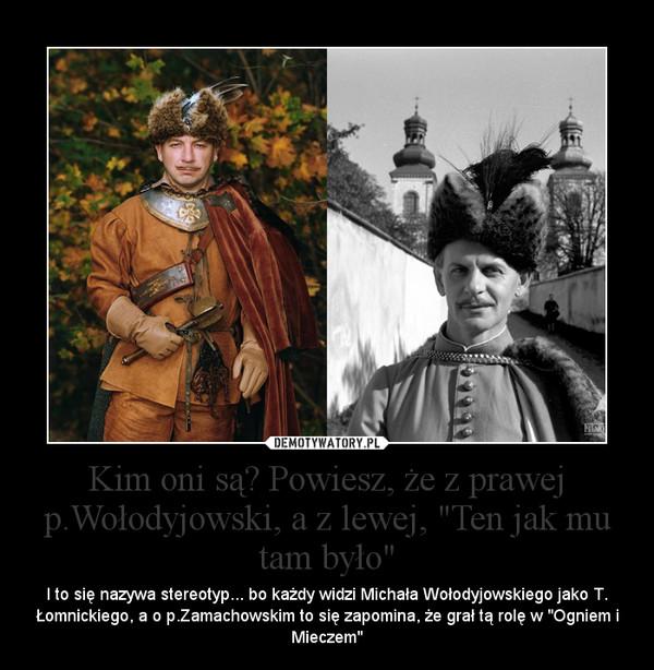 """Kim oni są? Powiesz, że z prawej p.Wołodyjowski, a z lewej, """"Ten jak mu tam było"""" – I to się nazywa stereotyp... bo każdy widzi Michała Wołodyjowskiego jako T. Łomnickiego, a o p.Zamachowskim to się zapomina, że grał tą rolę w """"Ogniem i Mieczem"""""""