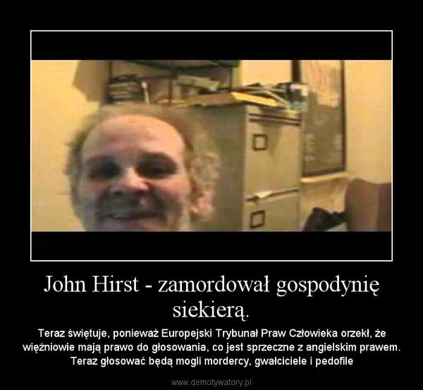 John Hirst - zamordował gospodynię siekierą. – Teraz świętuje, ponieważ Europejski Trybunał Praw Człowieka orzekł, że więźniowie mają prawo do głosowania, co jest sprzeczne z angielskim prawem. Teraz głosować będą mogli mordercy, gwałciciele i pedofile