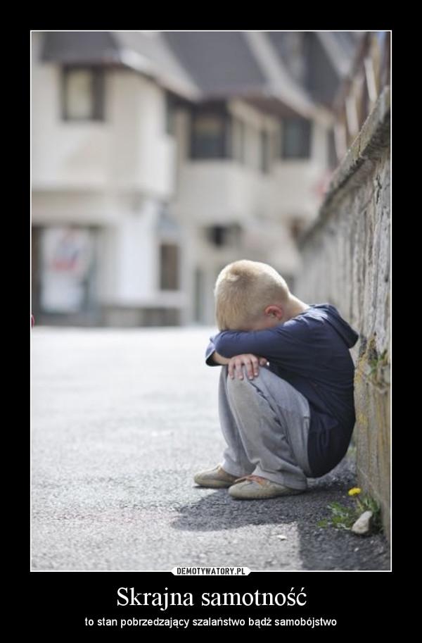 Skrajna samotność – to stan pobrzedzający szalaństwo bądż samobójstwo