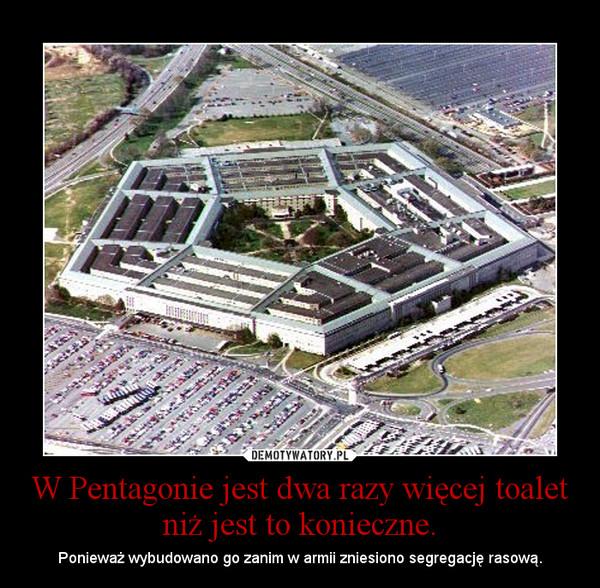 W Pentagonie jest dwa razy więcej toalet niż jest to konieczne. – Ponieważ wybudowano go zanim w armii zniesiono segregację rasową.