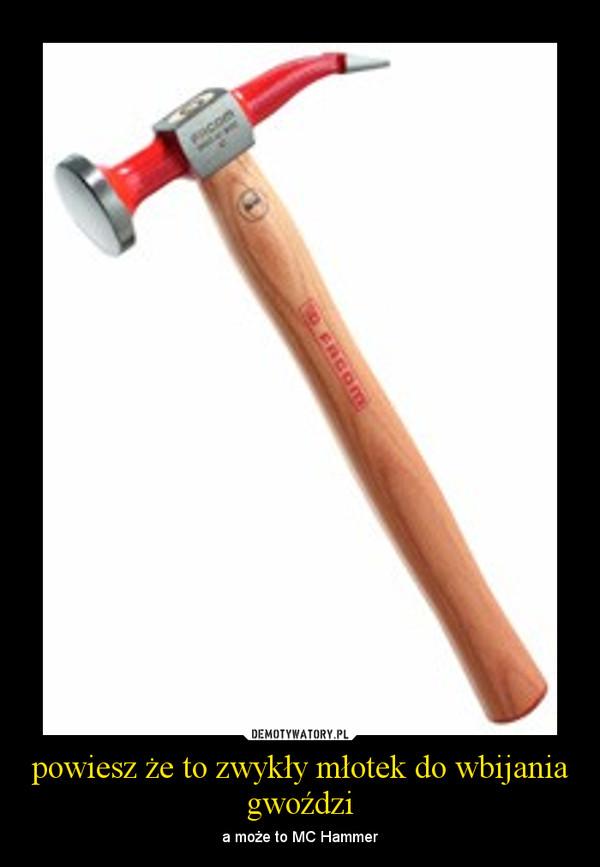 powiesz że to zwykły młotek do wbijania gwoździ – a może to MC Hammer