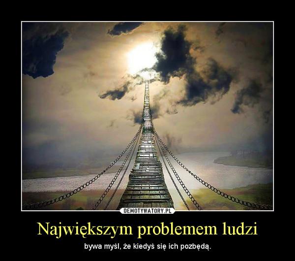 Największym problemem ludzi – bywa myśl, że kiedyś się ich pozbędą.