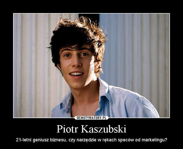 Piotr Kaszubski – 21-letni geniusz biznesu, czy narzędzie w rękach speców od marketingu?