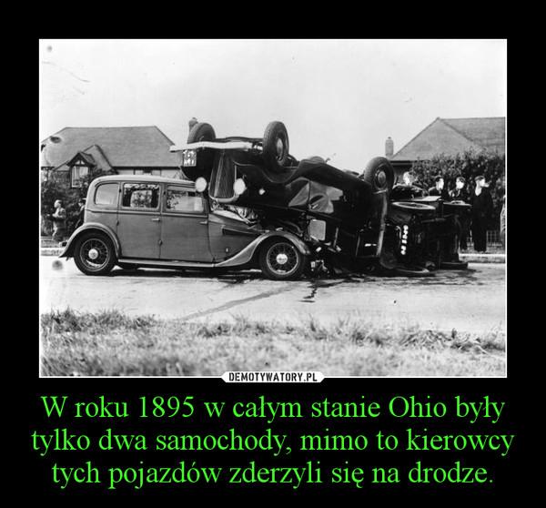 W roku 1895 w całym stanie Ohio były tylko dwa samochody, mimo to kierowcy tych pojazdów zderzyli się na drodze. –