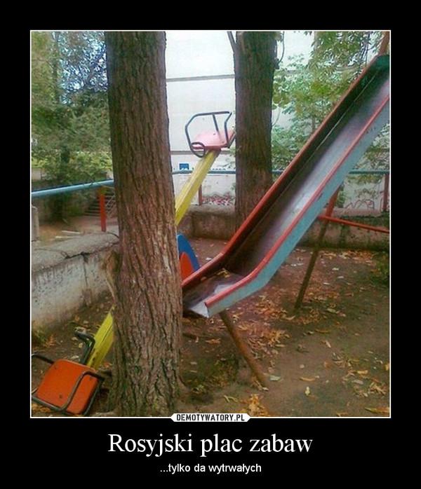 Rosyjski plac zabaw – ...tylko da wytrwałych