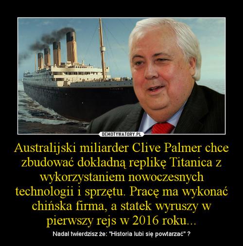Australijski miliarder Clive Palmer chce zbudować dokładną replikę Titanica z wykorzystaniem nowoczesnych technologii i sprzętu. Pracę ma wykonać chińska firma, a statek wyruszy w pierwszy rejs w 2016 roku...