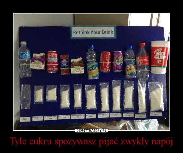 Tyle cukru spożywasz pijać zwykły napój –