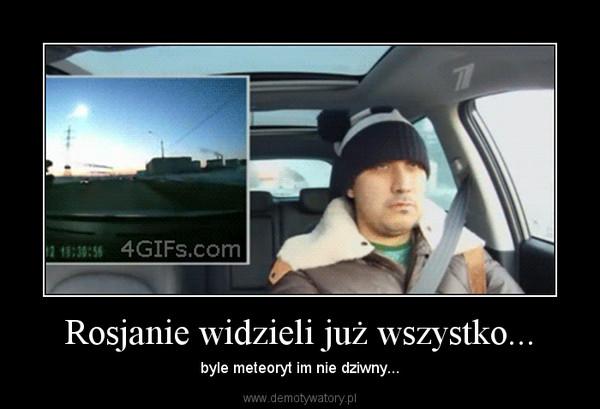 Rosjanie widzieli już wszystko... – byle meteoryt im nie dziwny...