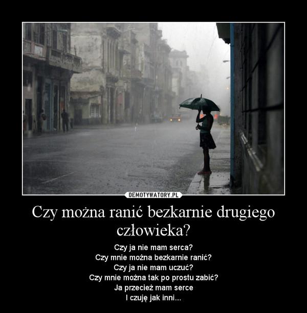 Czy można ranić bezkarnie drugiego człowieka? – Czy ja nie mam serca?Czy mnie można bezkarnie ranić?Czy ja nie mam uczuć?Czy mnie można tak po prostu zabić?Ja przecież mam serceI czuję jak inni...