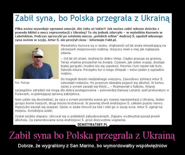 Zabił syna bo Polska przegrała z Ukrainą – Dobrze, że wygraliśmy z San Marino, bo wymordowałby współwięźniów
