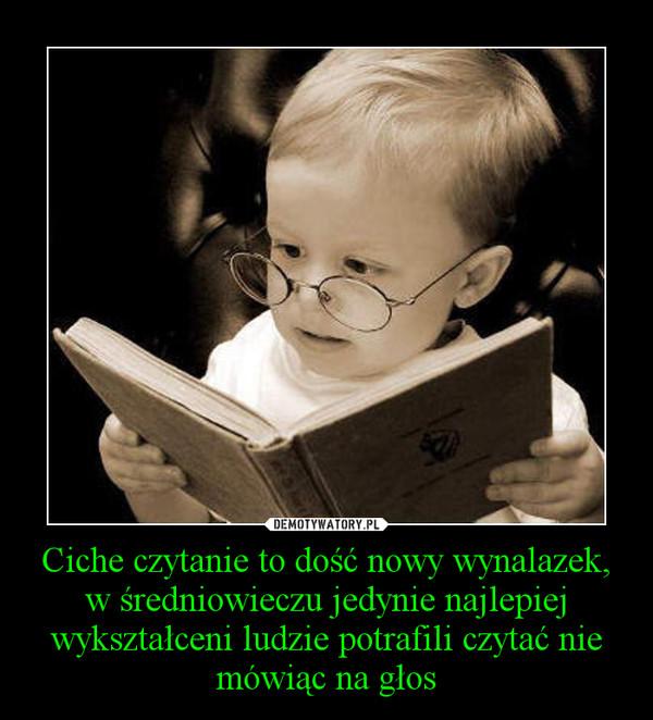 Ciche czytanie to dość nowy wynalazek, w średniowieczu jedynie najlepiej wykształceni ludzie potrafili czytać nie mówiąc na głos –