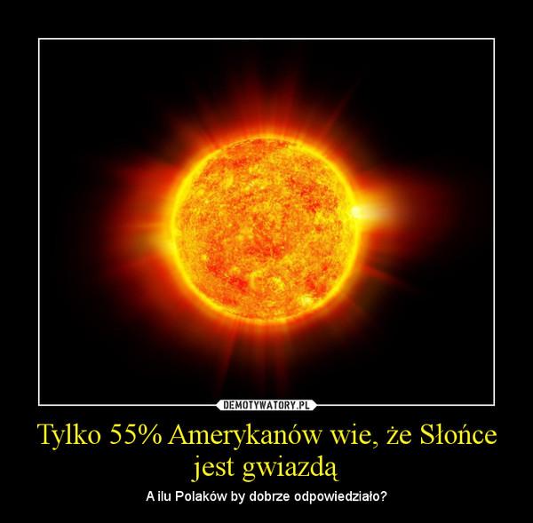 Tylko 55% Amerykanów wie, że Słońce jest gwiazdą – A ilu Polaków by dobrze odpowiedziało?