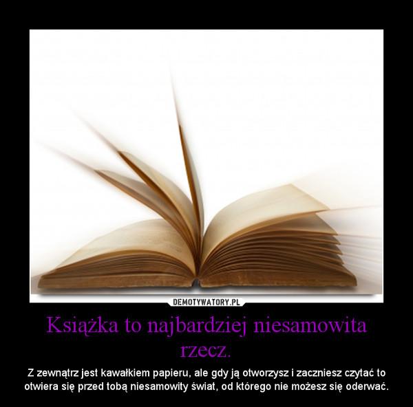 Książka to najbardziej niesamowita rzecz. – Z zewnątrz jest kawałkiem papieru, ale gdy ją otworzysz i zaczniesz czytać to otwiera się przed tobą niesamowity świat, od którego nie możesz się oderwać.