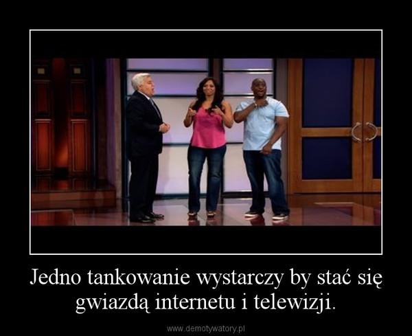 Jedno tankowanie wystarczy by stać się gwiazdą internetu i telewizji. –