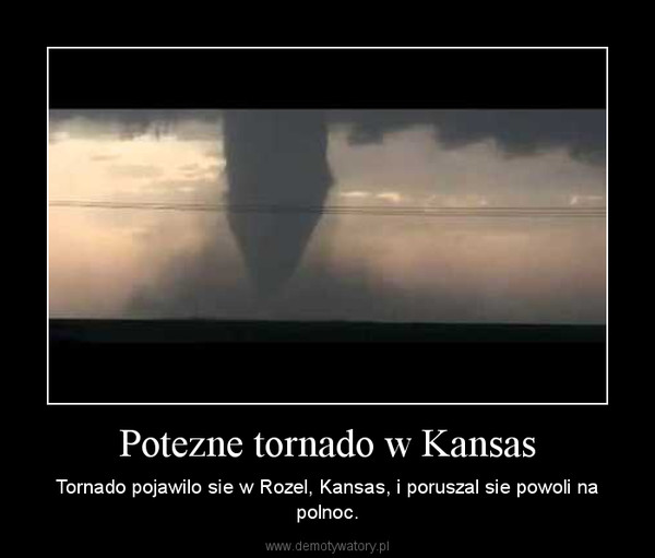 Potezne tornado w Kansas – Tornado pojawilo sie w Rozel, Kansas, i poruszal sie powoli na polnoc.