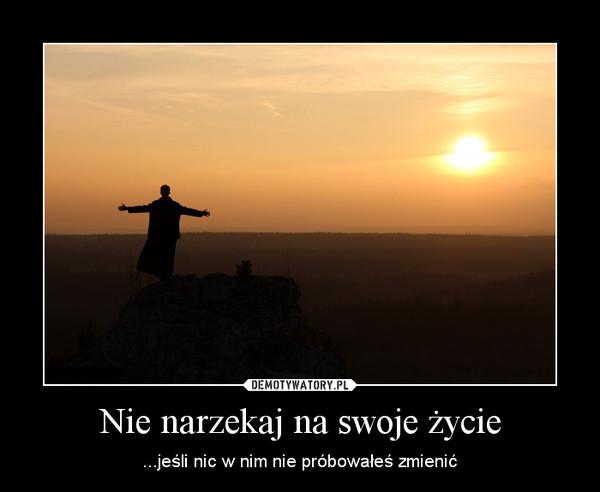 Nie narzekaj na swoje życie – ...jeśli nic w nim nie próbowałeś zmienić