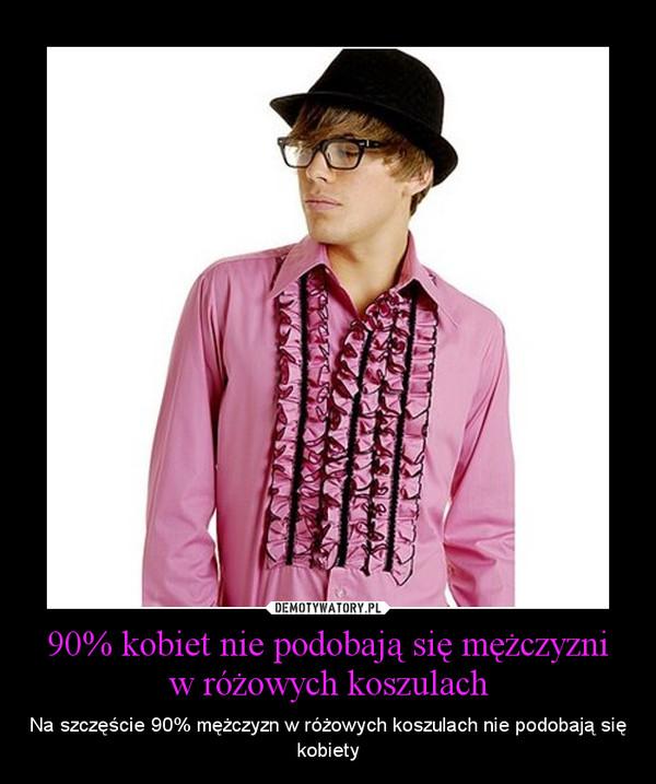 90% kobiet nie podobają się mężczyzni w różowych koszulach – Na szczęście 90% mężczyzn w różowych koszulach nie podobają się kobiety