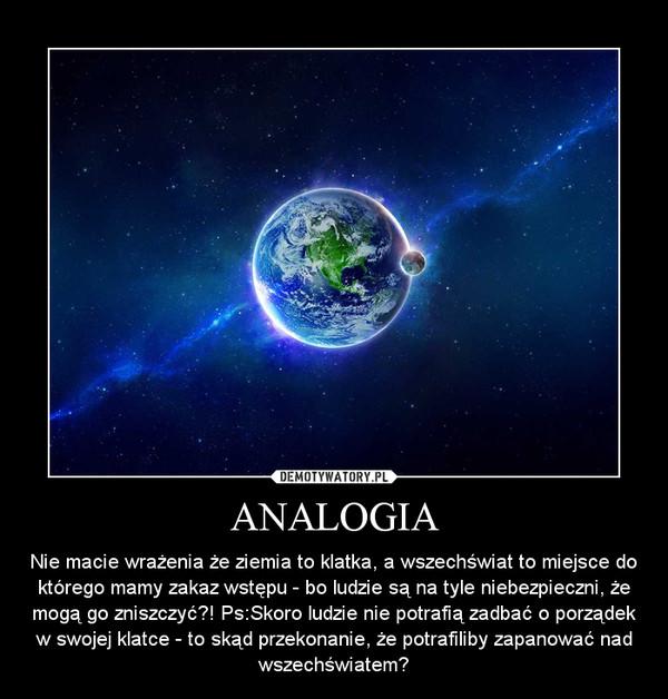 ANALOGIA – Nie macie wrażenia że ziemia to klatka, a wszechświat to miejsce do którego mamy zakaz wstępu - bo ludzie są na tyle niebezpieczni, że mogą go zniszczyć?! Ps:Skoro ludzie nie potrafią zadbać o porządek w swojej klatce - to skąd przekonanie, że potrafiliby zapanować nad wszechświatem?