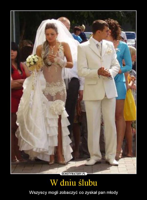 W dniu ślubu – Wszyscy mogli zobaczyć co zyskał pan młody