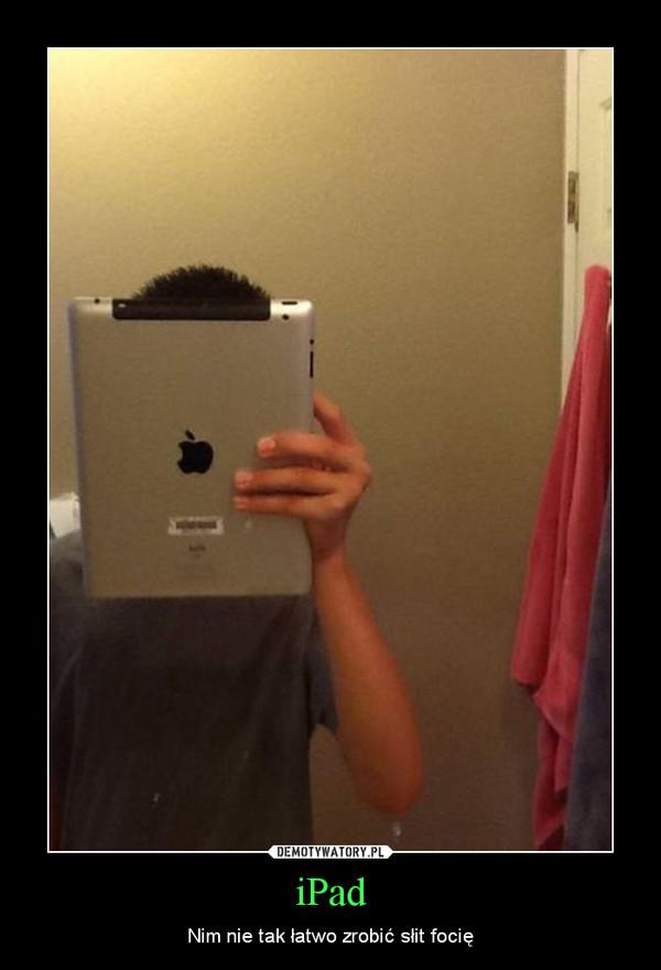 iPad – Nim nie tak łatwo zrobić słit focię