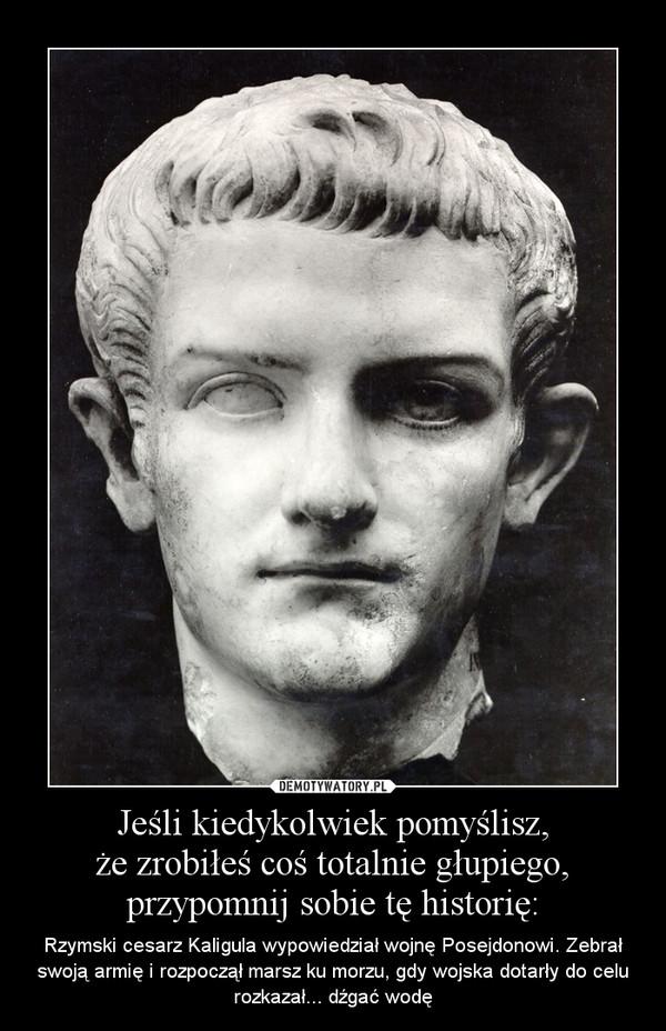Jeśli kiedykolwiek pomyślisz,że zrobiłeś coś totalnie głupiego,przypomnij sobie tę historię: – Rzymski cesarz Kaligula wypowiedział wojnę Posejdonowi. Zebrał swoją armię i rozpoczął marsz ku morzu, gdy wojska dotarły do celu rozkazał... dźgać wodę