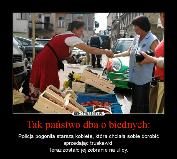 Tak państwo dba o biednych: – Policja pogoniła starszą kobietę, która chciała sobie dorobić sprzedając truskawki.Teraz zostało jej żebranie na ulicy.