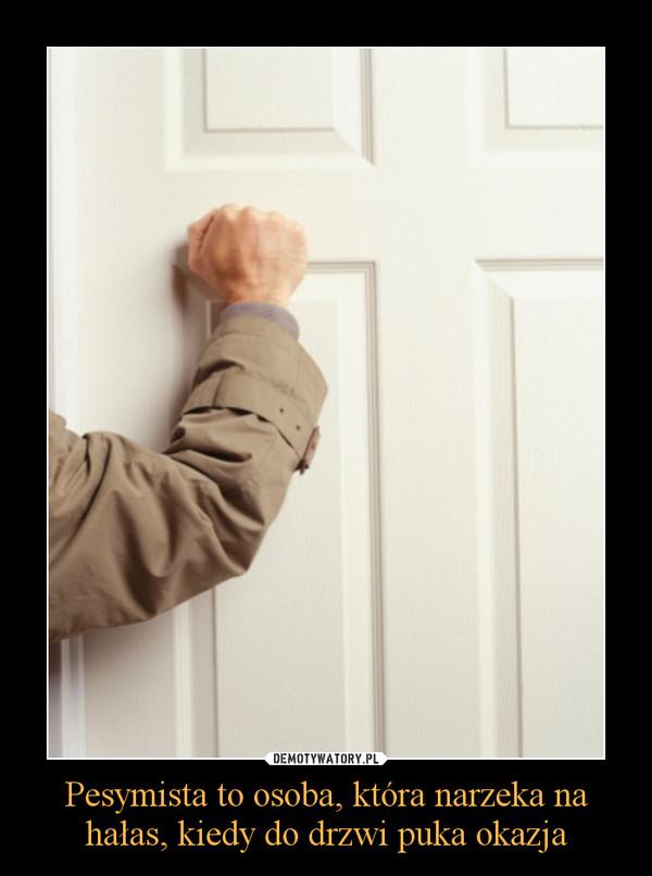 Pesymista to osoba, która narzeka na hałas, kiedy do drzwi puka okazja –