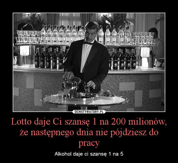 Lotto daje Ci szansę 1 na 200 milionów, że następnego dnia nie pójdziesz do pracy – Alkohol daje ci szansę 1 na 5