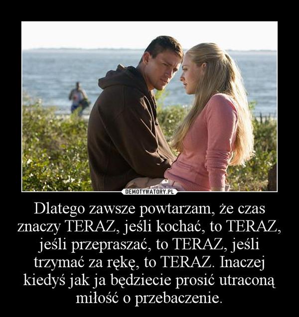 Dlatego zawsze powtarzam, że czas znaczy TERAZ, jeśli kochać, to TERAZ, jeśli przepraszać, to TERAZ, jeśli trzymać za rękę, to TERAZ. Inaczej kiedyś jak ja będziecie prosić utraconą miłość o przebaczenie. –