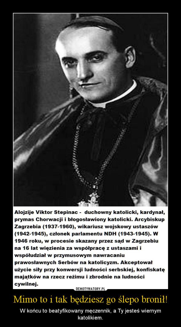 Mimo to i tak będziesz go ślepo bronił! – W końcu to beatyfikowany męczennik, a Ty jesteś wiernym katolikiem.