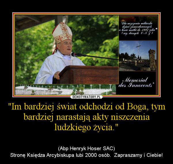 """""""Im bardziej świat odchodzi od Boga, tym bardziej narastają akty niszczenia ludzkiego życia."""" – (Abp Henryk Hoser SAC)\nStronę Księdza Arcybiskupa lubi 2000 osób.  Zapraszamy i Ciebie!"""