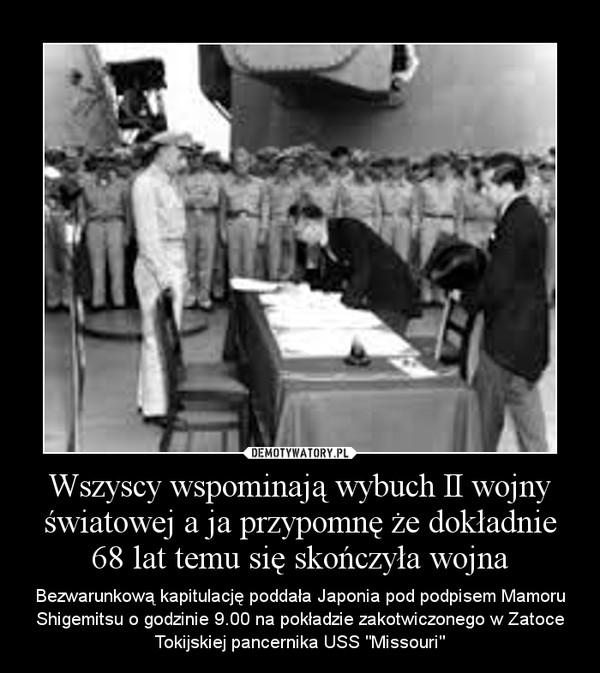 """Wszyscy wspominają wybuch II wojny światowej a ja przypomnę że dokładnie 68 lat temu się skończyła wojna – Bezwarunkową kapitulację poddała Japonia pod podpisem Mamoru Shigemitsu o godzinie 9.00 na pokładzie zakotwiczonego w Zatoce Tokijskiej pancernika USS """"Missouri"""""""