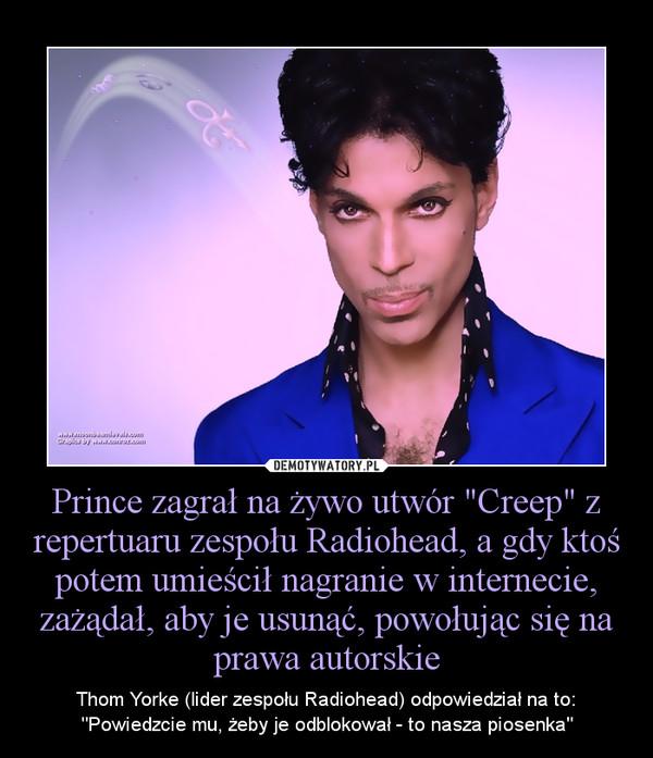 """Prince zagrał na żywo utwór """"Creep"""" z repertuaru zespołu Radiohead, a gdy ktoś potem umieścił nagranie w internecie, zażądał, aby je usunąć, powołując się na prawa autorskie – Thom Yorke (lider zespołu Radiohead) odpowiedział na to: """"Powiedzcie mu, żeby je odblokował - to nasza piosenka"""""""