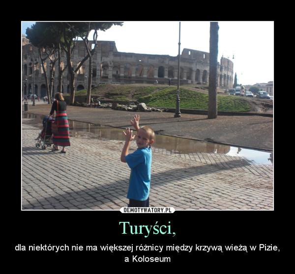 Turyści, – dla niektórych nie ma większej różnicy między krzywą wieżą w Pizie, a Koloseum