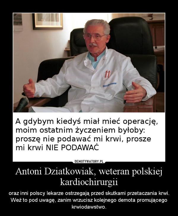 Antoni Dziatkowiak, weteran polskiej kardiochirurgii – oraz inni polscy lekarze ostrzegają przed skutkami przetaczania krwi. Weź to pod uwagę, zanim wrzucisz kolejnego demota promującego krwiodawstwo.