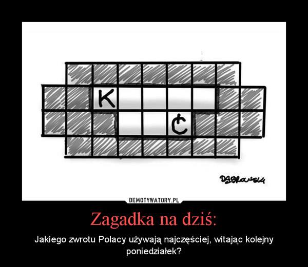 Zagadka na dziś: – Jakiego zwrotu Polacy używają najczęściej, witając kolejny poniedziałek?